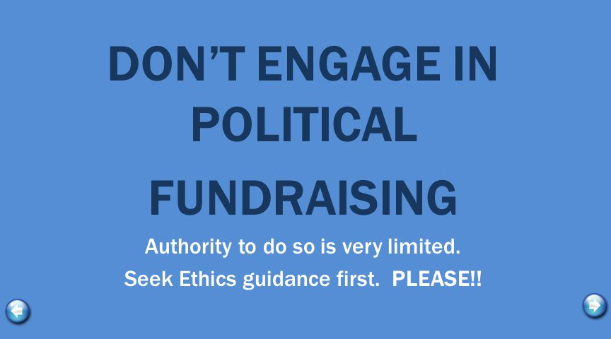 DON'T ENGAGE IN POLITICAL FUNDRAISING Authority to do so is very limited. Seek Ethics guidance first. PLEASE!!