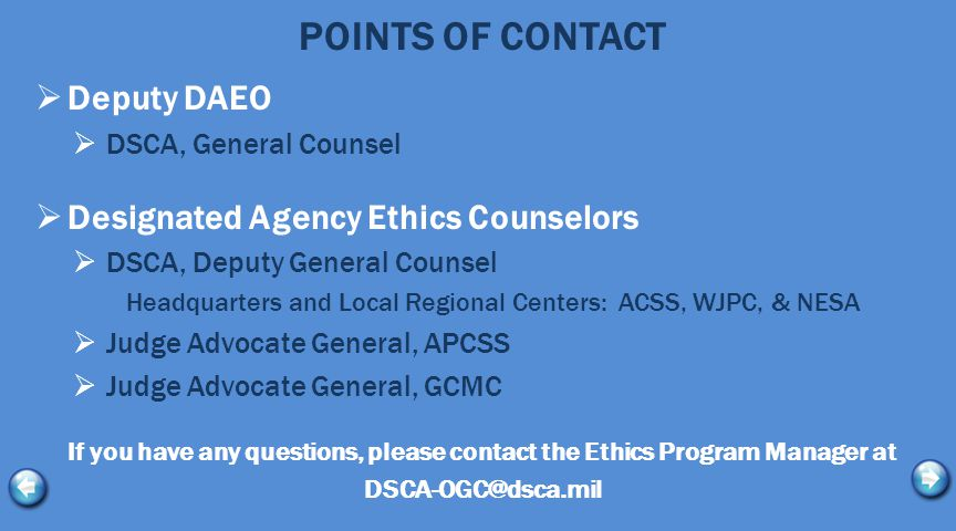 POINTS OF CONTACT  Deputy DAEO  DSCA, General Counsel  Designated Agency Ethics Counselors  DSCA, Deputy General Counsel Headquarters and Local Regional Centers: ACSS, WJPC, & NESA  Judge Advocate General, APCSS  Judge Advocate General, GCMC If you have any questions, please contact the Ethics Program Manager at DSCA-OGC@dsca.mil