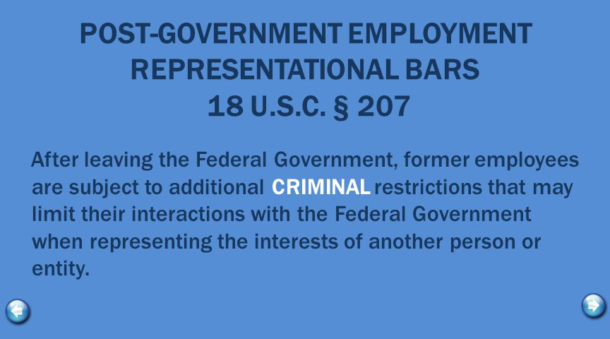 BOTTOM LINE These rules are complicated, SO if you :  Start looking for future employment or want to understand how you will be permitted to interact with the Federal Government after you leave: Please contact your DSCA/OGC Ethics Official at (703) 604-0297 for advice.