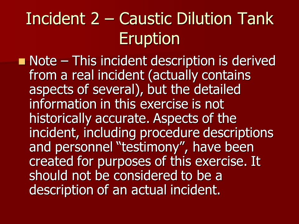 Incident 2 – Caustic Dilution Tank Eruption Note – This incident description is derived from a real incident (actually contains aspects of several), but the detailed information in this exercise is not historically accurate.