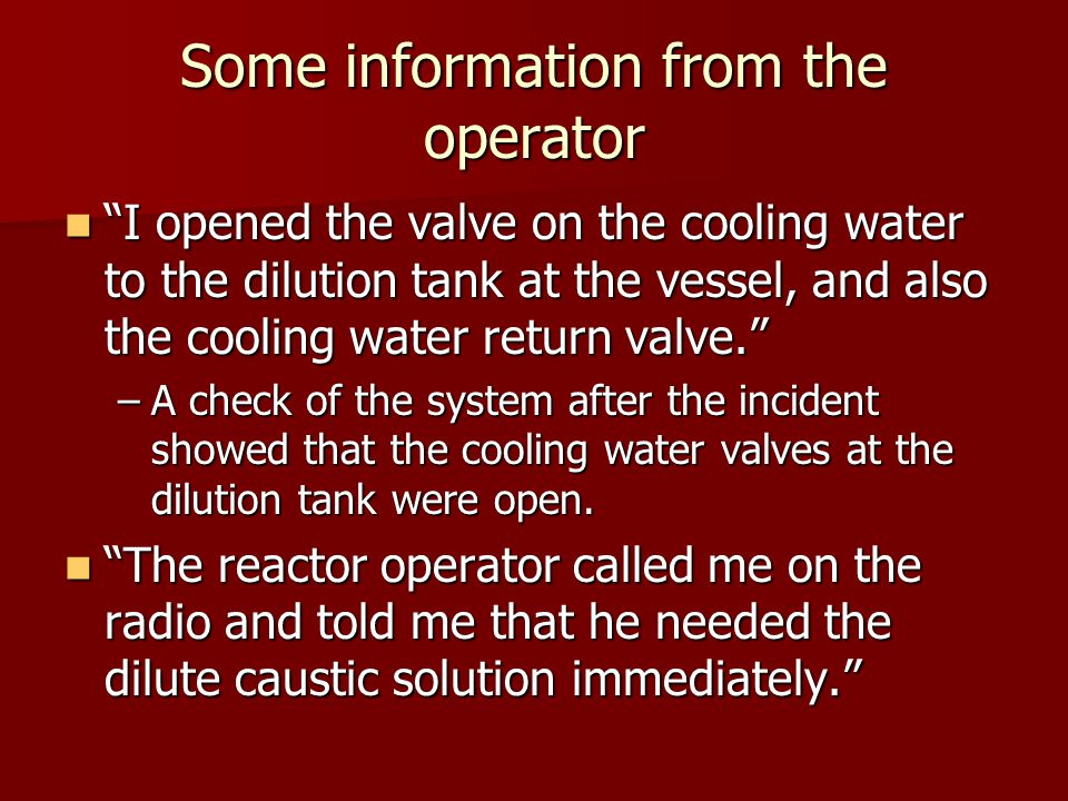 Some information from the operator I opened the valve on the cooling water to the dilution tank at the vessel, and also the cooling water return valve. I opened the valve on the cooling water to the dilution tank at the vessel, and also the cooling water return valve. –A check of the system after the incident showed that the cooling water valves at the dilution tank were open.