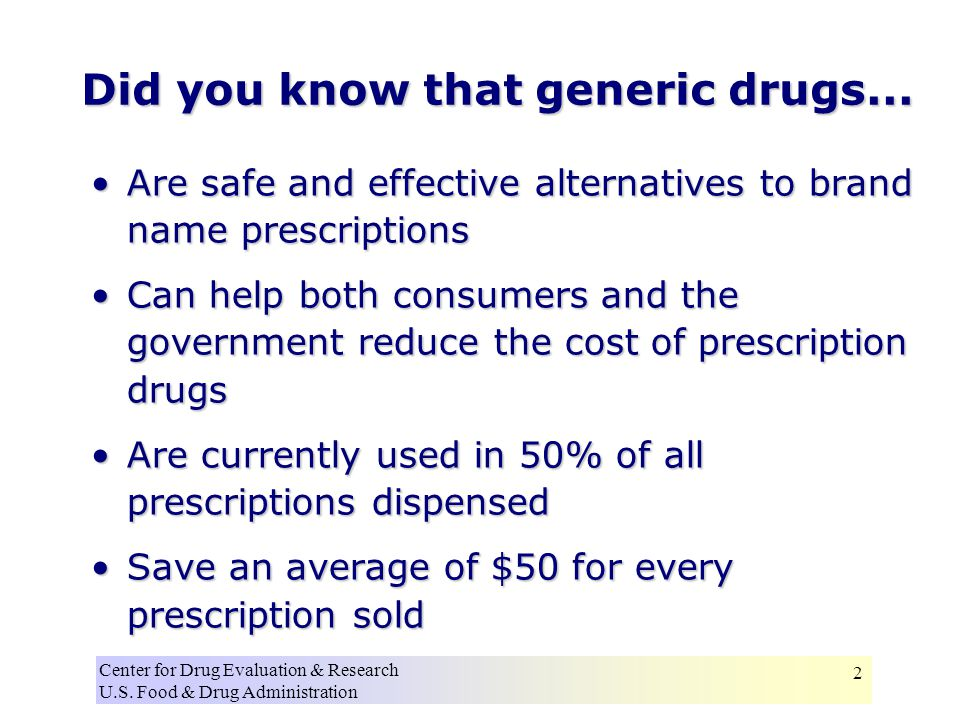 Center for Drug Evaluation & Research U.S. Food & Drug Administration 2 Did you know that generic drugs... Are safe and effective alternatives to bran