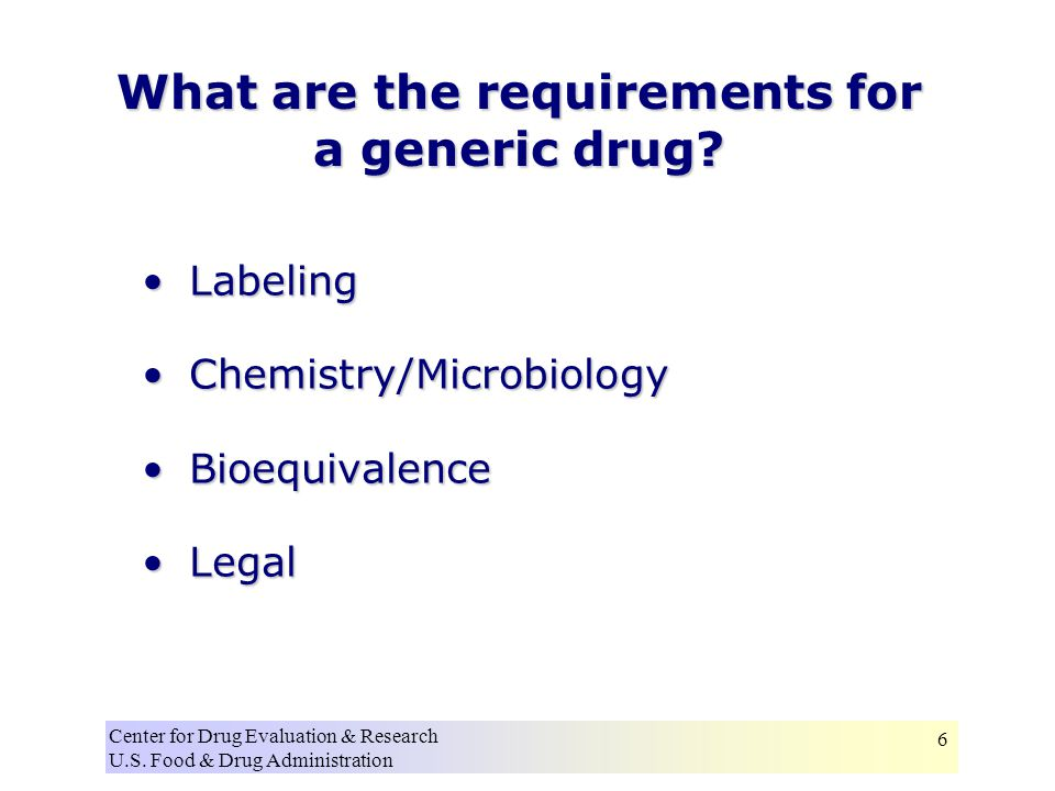 Center for Drug Evaluation & Research U.S. Food & Drug Administration 6 What are the requirements for a generic drug? LabelingLabeling Chemistry/Micro