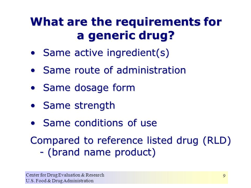 Center for Drug Evaluation & Research U.S. Food & Drug Administration 9 What are the requirements for a generic drug? Same active ingredient(s) Same a