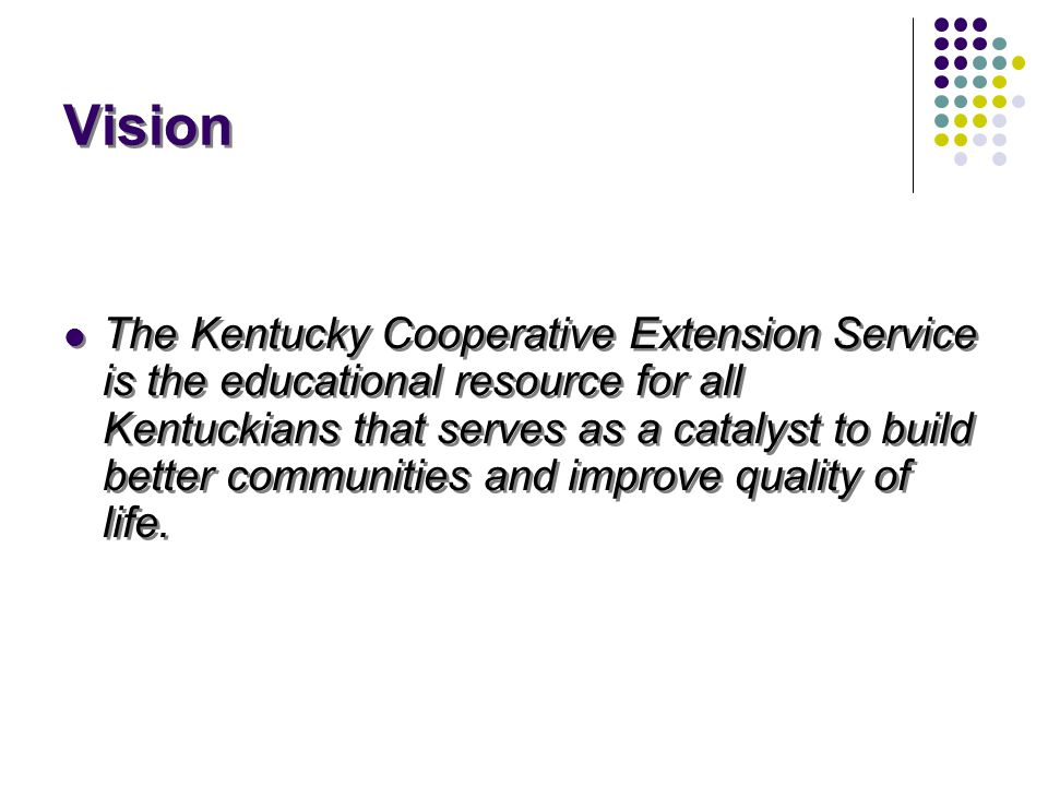 Vision The Kentucky Cooperative Extension Service is the educational resource for all Kentuckians that serves as a catalyst to build better communities and improve quality of life.
