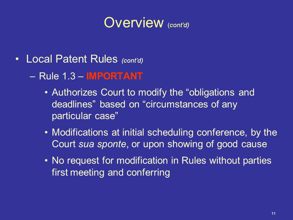 11 Overview (cont'd) Local Patent Rules (cont'd) –Rule 1.3 – IMPORTANT Authorizes Court to modify the obligations and deadlines based on circumstances of any particular case Modifications at initial scheduling conference, by the Court sua sponte, or upon showing of good cause No request for modification in Rules without parties first meeting and conferring