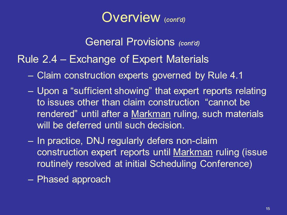 15 Overview (cont'd) General Provisions (cont'd) Rule 2.4 – Exchange of Expert Materials –Claim construction experts governed by Rule 4.1 –Upon a sufficient showing that expert reports relating to issues other than claim construction cannot be rendered until after a Markman ruling, such materials will be deferred until such decision.