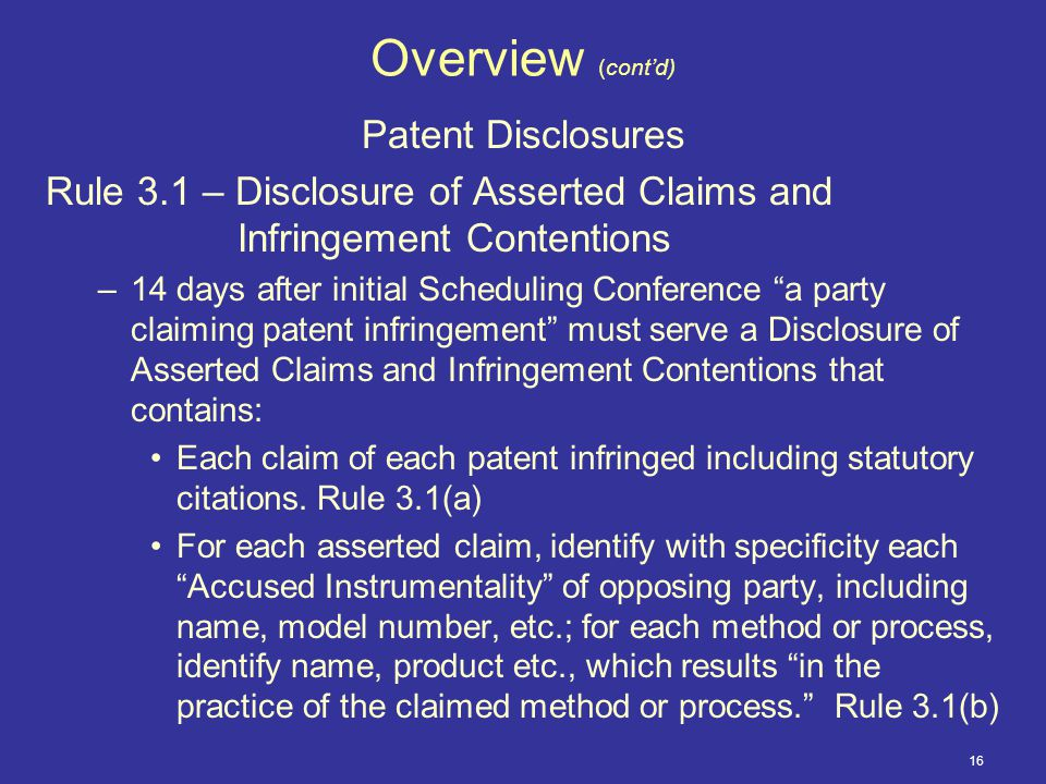 16 Overview (cont'd) Patent Disclosures Rule 3.1 – Disclosure of Asserted Claims and Infringement Contentions –14 days after initial Scheduling Conference a party claiming patent infringement must serve a Disclosure of Asserted Claims and Infringement Contentions that contains: Each claim of each patent infringed including statutory citations.
