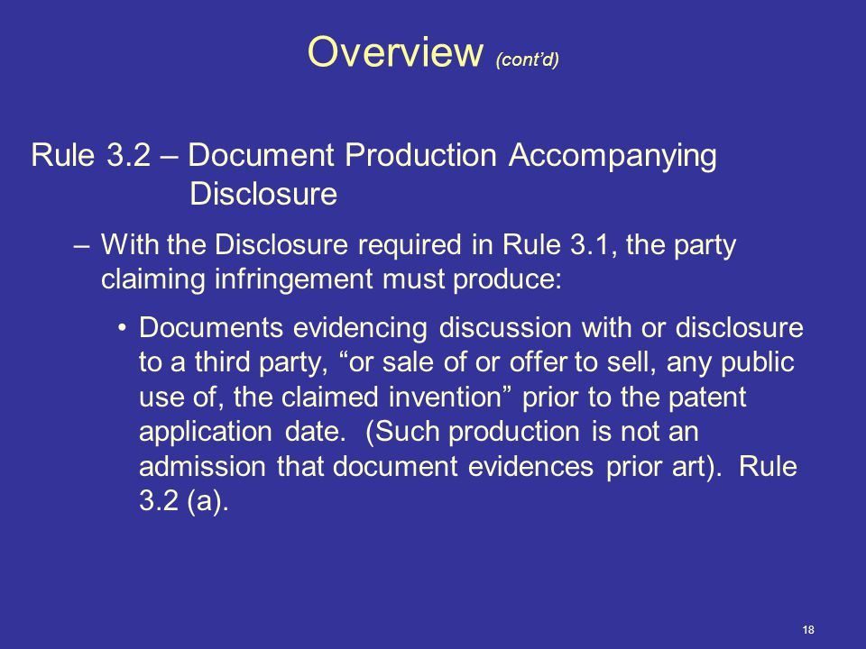 18 Overview (cont'd) Rule 3.2 – Document Production Accompanying Disclosure –With the Disclosure required in Rule 3.1, the party claiming infringement must produce: Documents evidencing discussion with or disclosure to a third party, or sale of or offer to sell, any public use of, the claimed invention prior to the patent application date.