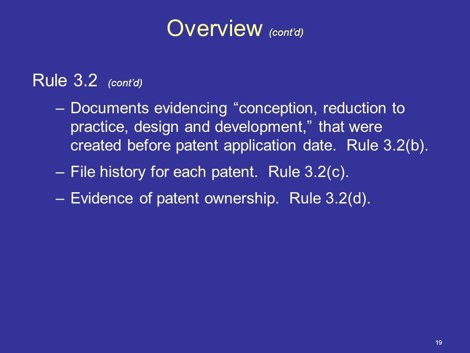 19 Overview (cont'd) Rule 3.2 (cont'd) –Documents evidencing conception, reduction to practice, design and development, that were created before patent application date.
