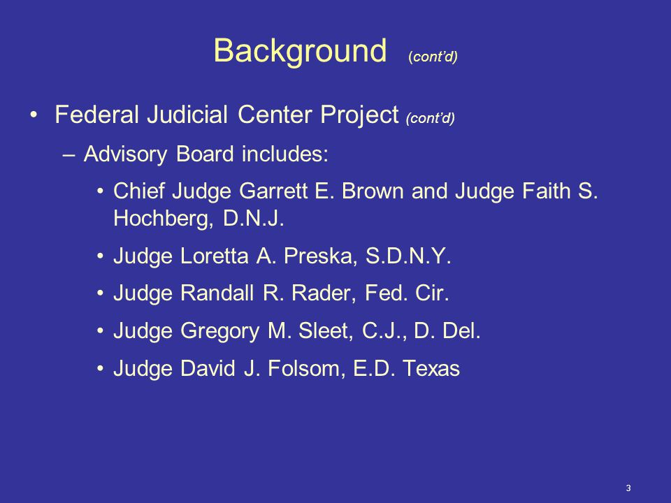 3 Background (cont'd) Federal Judicial Center Project (cont'd) –Advisory Board includes: Chief Judge Garrett E.