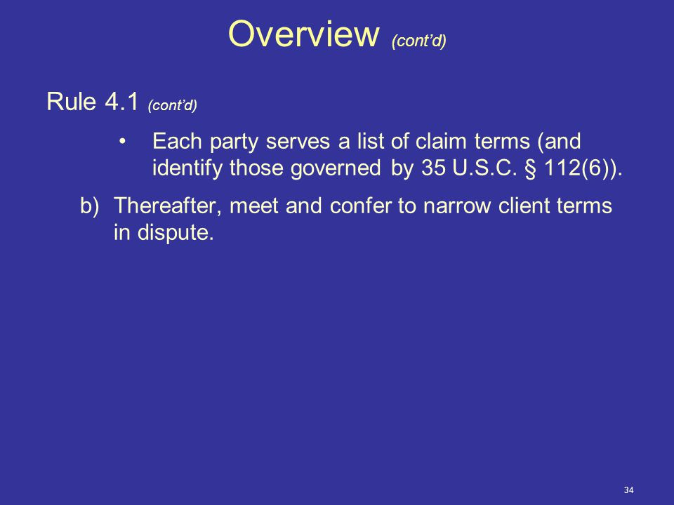 34 Overview (cont'd) Rule 4.1 (cont'd) Each party serves a list of claim terms (and identify those governed by 35 U.S.C.