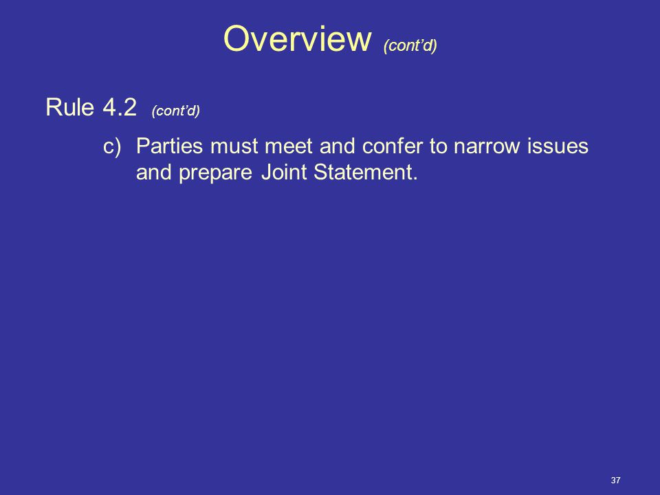 37 Overview (cont'd) Rule 4.2 (cont'd) c)Parties must meet and confer to narrow issues and prepare Joint Statement.