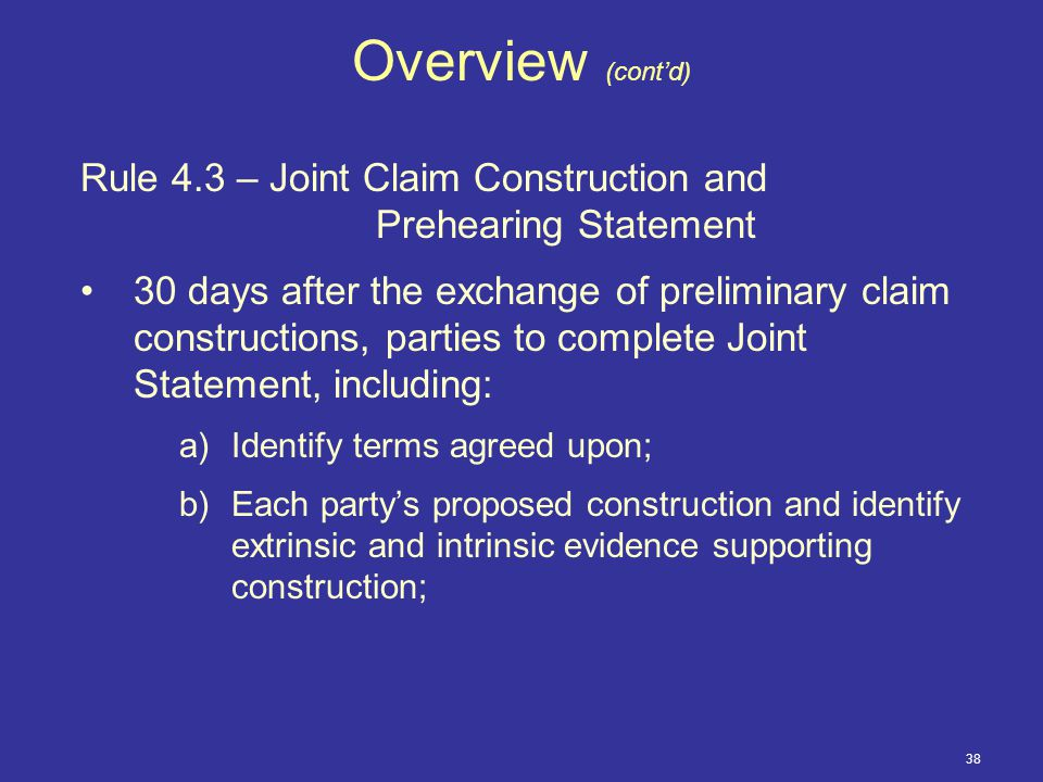 38 Overview (cont'd) Rule 4.3 – Joint Claim Construction and Prehearing Statement 30 days after the exchange of preliminary claim constructions, parties to complete Joint Statement, including: a)Identify terms agreed upon; b)Each party's proposed construction and identify extrinsic and intrinsic evidence supporting construction;