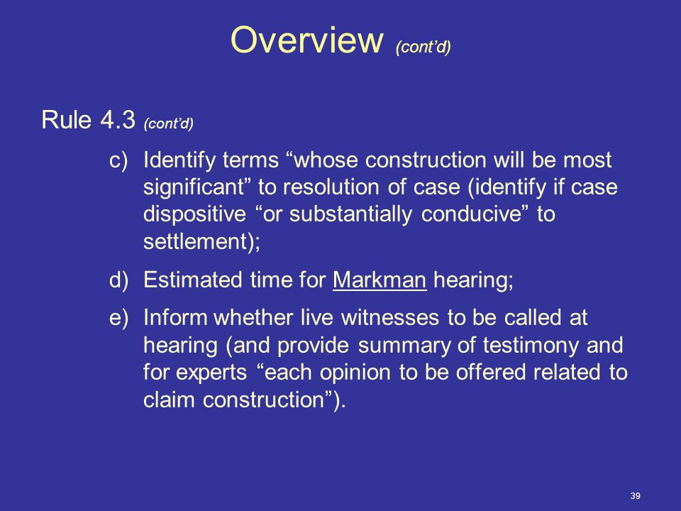 39 Overview (cont'd) Rule 4.3 (cont'd) c)Identify terms whose construction will be most significant to resolution of case (identify if case dispositive or substantially conducive to settlement); d)Estimated time for Markman hearing; e)Inform whether live witnesses to be called at hearing (and provide summary of testimony and for experts each opinion to be offered related to claim construction ).