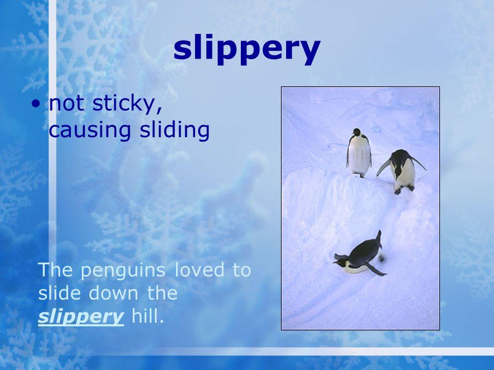 slippery not sticky, causing sliding The penguins loved to slide down the slippery hill.