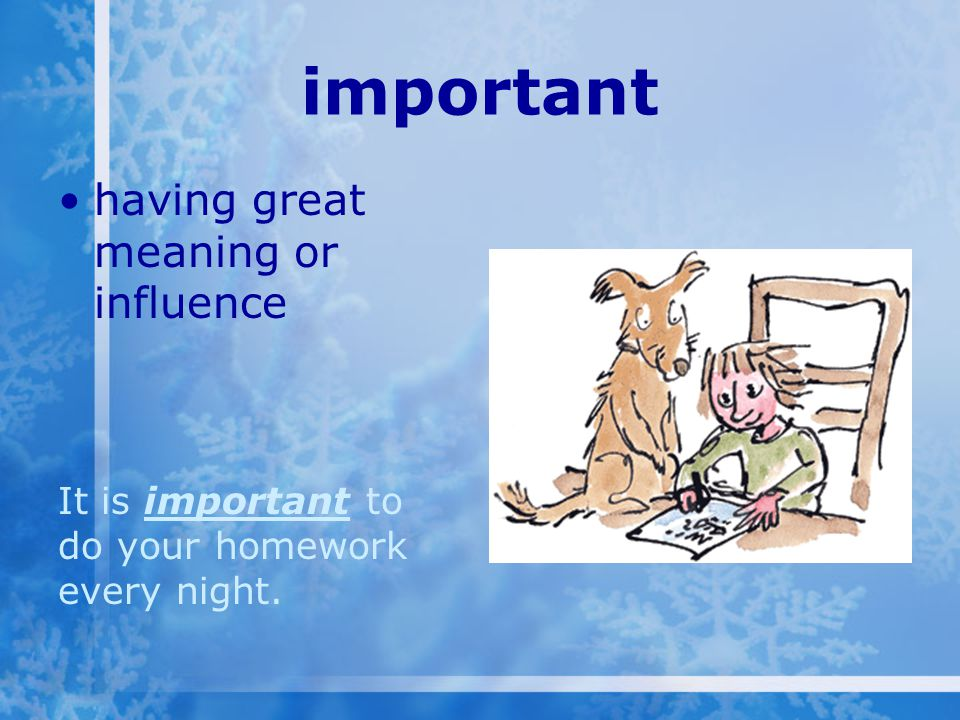 important having great meaning or influence It is important to do your homework every night.