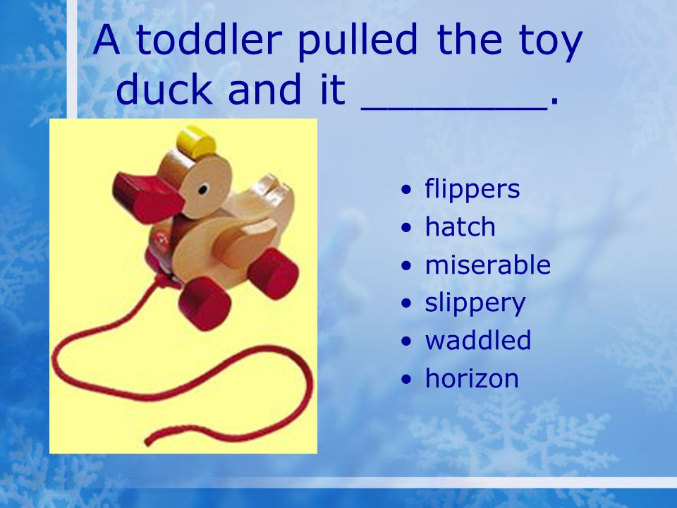 A toddler pulled the toy duck and it _______. flippers hatch miserable slippery waddled horizon