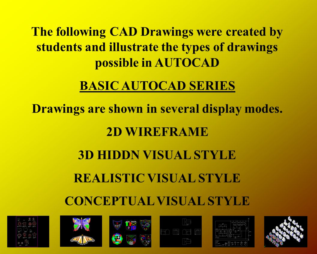 The following CAD Drawings were created by students and illustrate the types of drawings possible in AUTOCAD Drawings are shown in several display modes.