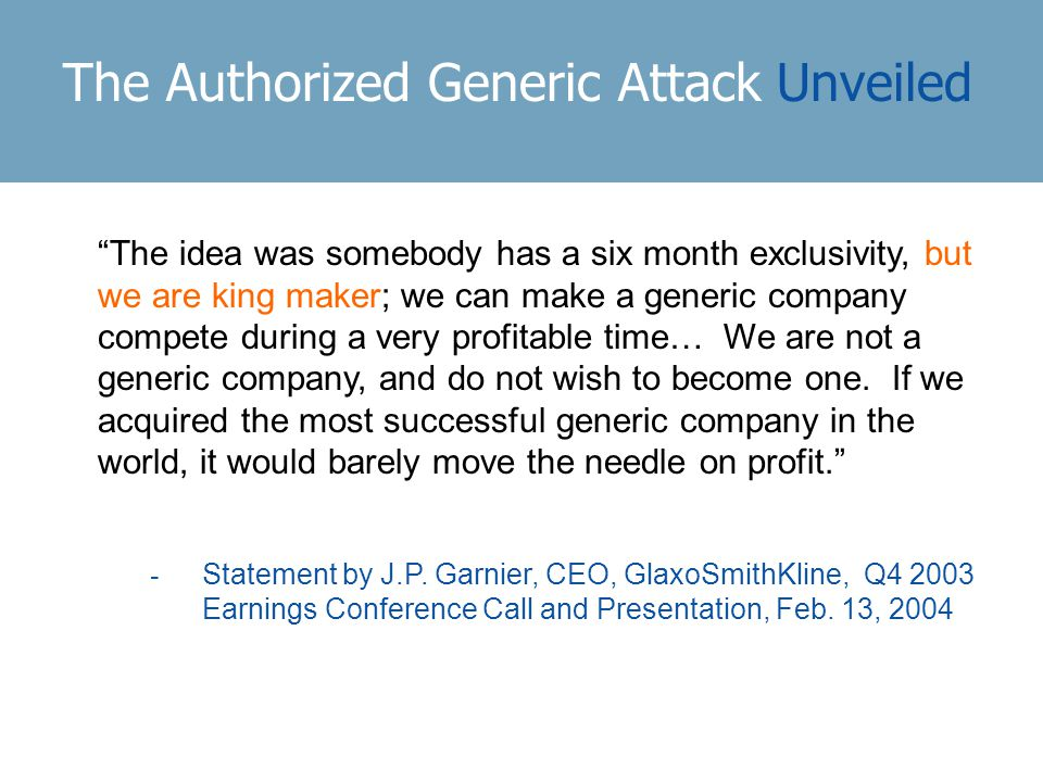The Authorized Generic Attack Unveiled The idea was somebody has a six month exclusivity, but we are king maker; we can make a generic company compete during a very profitable time… We are not a generic company, and do not wish to become one.