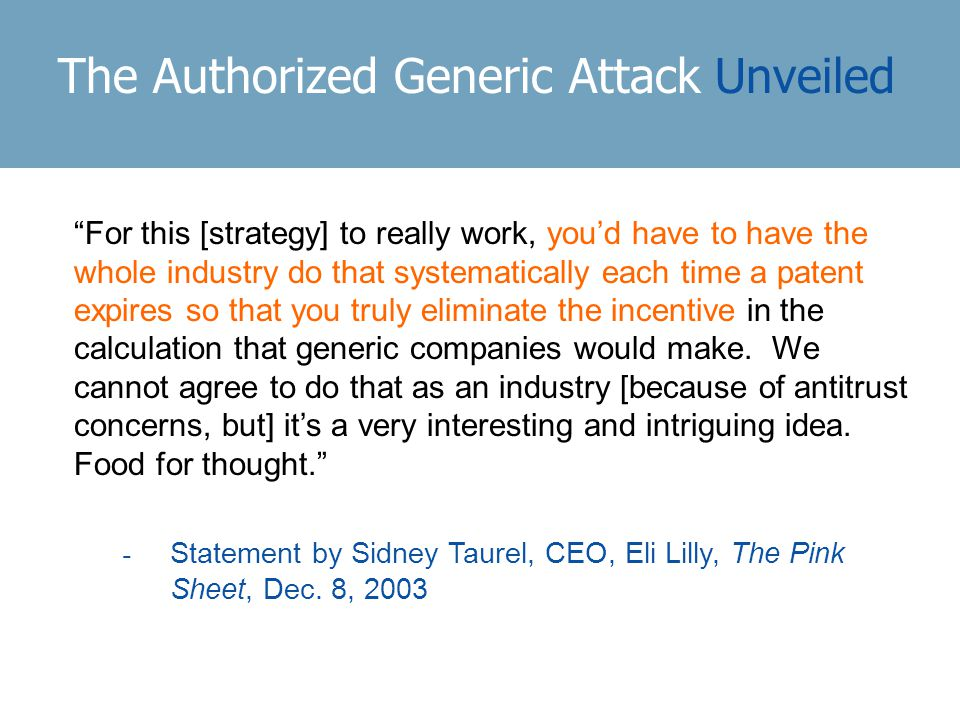 The Authorized Generic Attack Unveiled For this [strategy] to really work, you'd have to have the whole industry do that systematically each time a patent expires so that you truly eliminate the incentive in the calculation that generic companies would make.