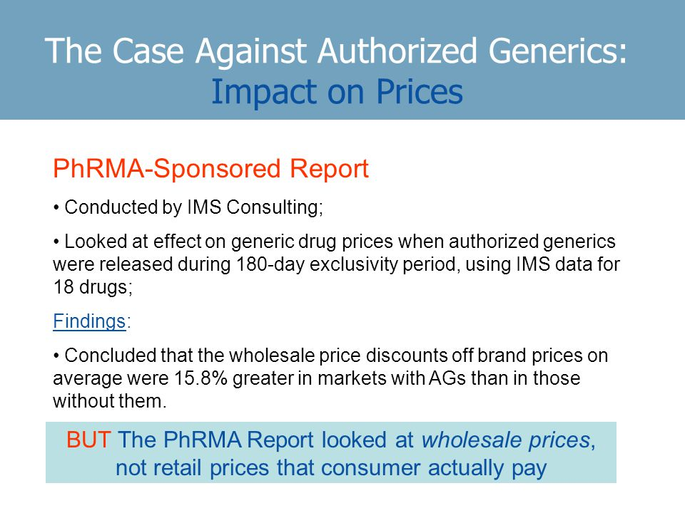 The Case Against Authorized Generics: Impact on Prices PhRMA-Sponsored Report Conducted by IMS Consulting; Looked at effect on generic drug prices when authorized generics were released during 180-day exclusivity period, using IMS data for 18 drugs; Findings: Concluded that the wholesale price discounts off brand prices on average were 15.8% greater in markets with AGs than in those without them.