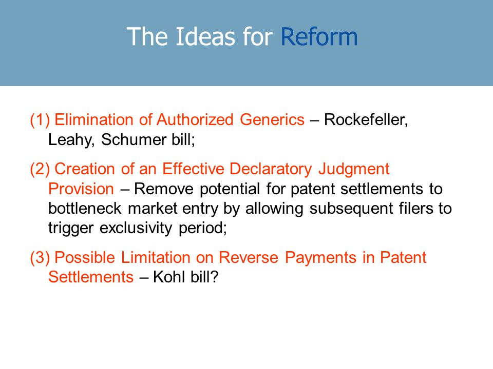 The Ideas for Reform (1) Elimination of Authorized Generics – Rockefeller, Leahy, Schumer bill; (2) Creation of an Effective Declaratory Judgment Provision – Remove potential for patent settlements to bottleneck market entry by allowing subsequent filers to trigger exclusivity period; (3) Possible Limitation on Reverse Payments in Patent Settlements – Kohl bill