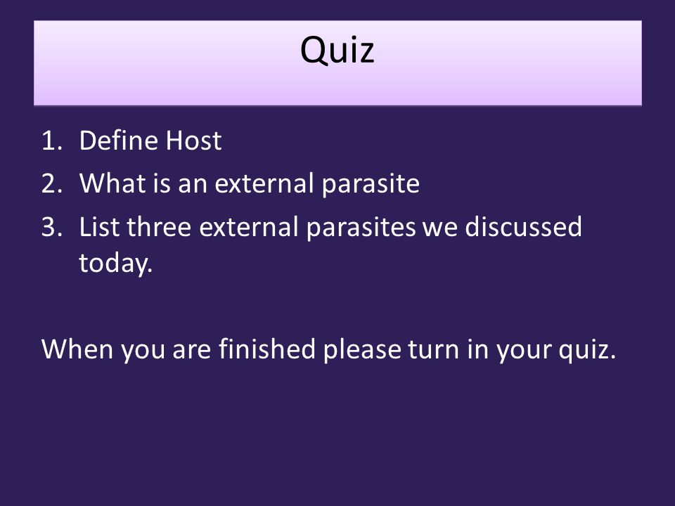 Quiz Quiz 1.Define Host 2.What is an external parasite 3.List three external parasites we discussed today. When you are finished please turn in your q