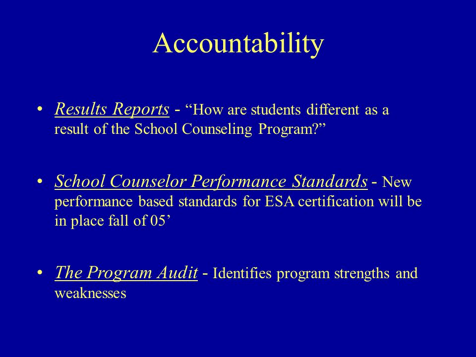 Accountability Results Reports - How are students different as a result of the School Counseling Program? School Counselor Performance Standards - New performance based standards for ESA certification will be in place fall of 05' The Program Audit - Identifies program strengths and weaknesses
