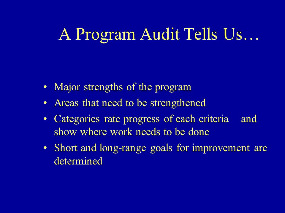 A Program Audit Tells Us… Major strengths of the program Areas that need to be strengthened Categories rate progress of each criteria and show where work needs to be done Short and long-range goals for improvement are determined