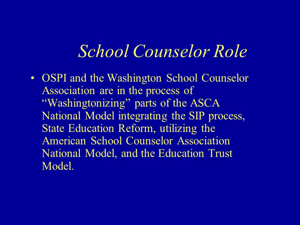 OSPI and the Washington School Counselor Association are in the process of Washingtonizing parts of the ASCA National Model integrating the SIP process, State Education Reform, utilizing the American School Counselor Association National Model, and the Education Trust Model.