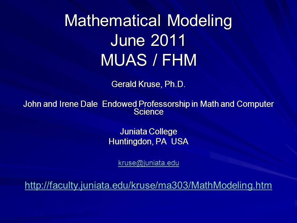 Mathematical Modeling June 2011 MUAS / FHM Gerald Kruse, Ph.D. John and Irene Dale Endowed Professorship in Math and Computer Science Juniata College