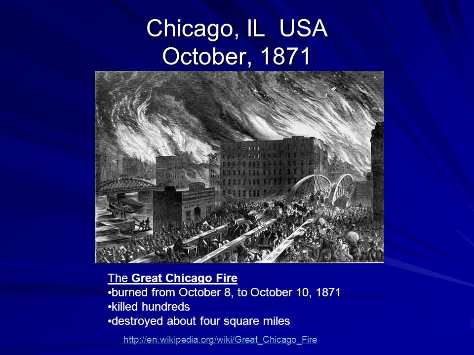 Chicago, IL USA October, 1871 The Great Chicago Fire burned from October 8, to October 10, 1871 killed hundreds destroyed about four square miles http://en.wikipedia.org/wiki/Great_Chicago_Fire