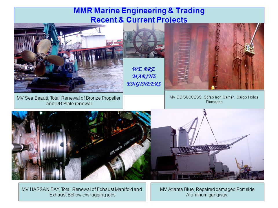 MMR Marine Engineering & Trading Recent & Current Projects MV HASSAN BAY, Total Renewal of Exhaust Manifold and Exhaust Bellow c/w lagging jobs MV Sea Beauti, Total Renewal of Bronze Propeller and DB Plate renewal MV DD SUCCESS, Scrap Iron Carrier, Cargo Holds Damages WE ARE MARINE ENGINEERS MV Atlanta Blue, Repaired damaged Port side Aluminum gangway.