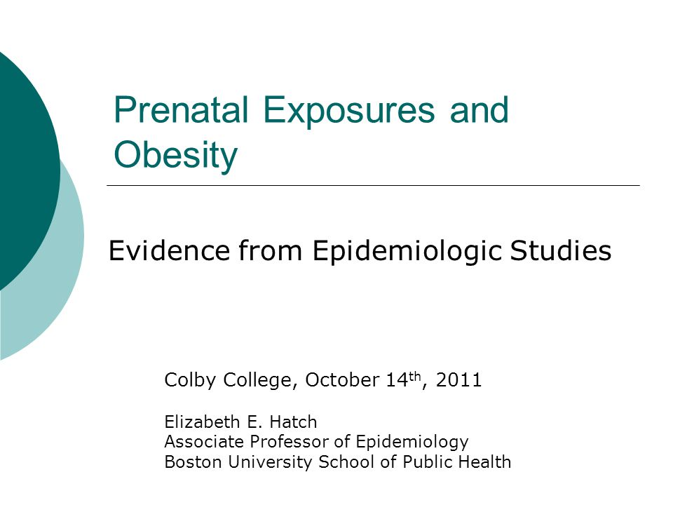Prenatal Exposures and Obesity Evidence from Epidemiologic Studies Colby College, October 14 th, 2011 Elizabeth E.