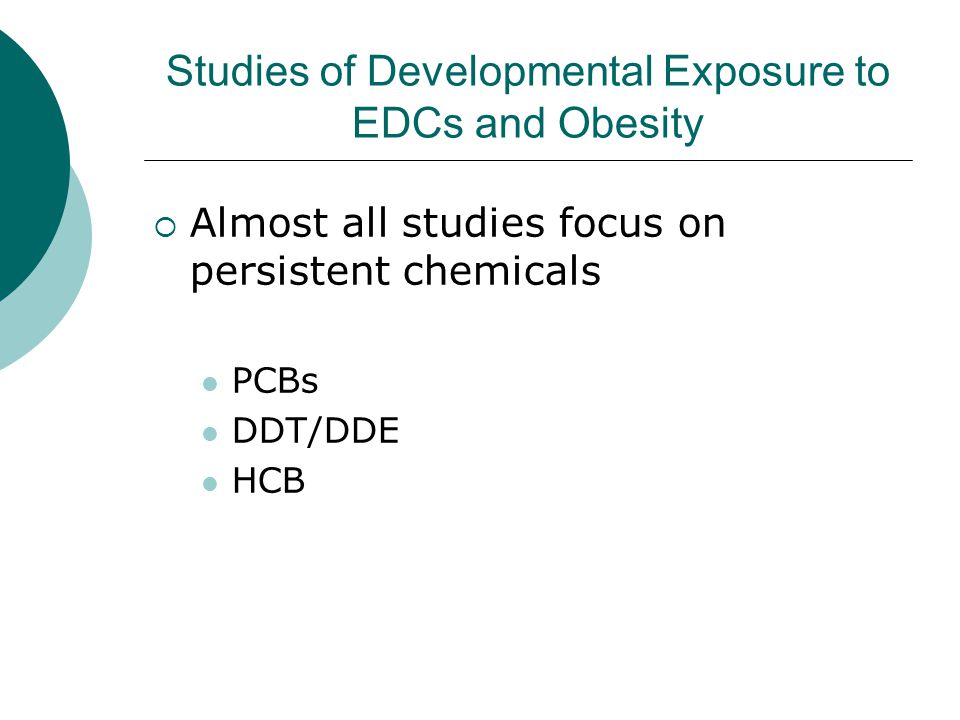 Studies of Developmental Exposure to EDCs and Obesity  Almost all studies focus on persistent chemicals PCBs DDT/DDE HCB