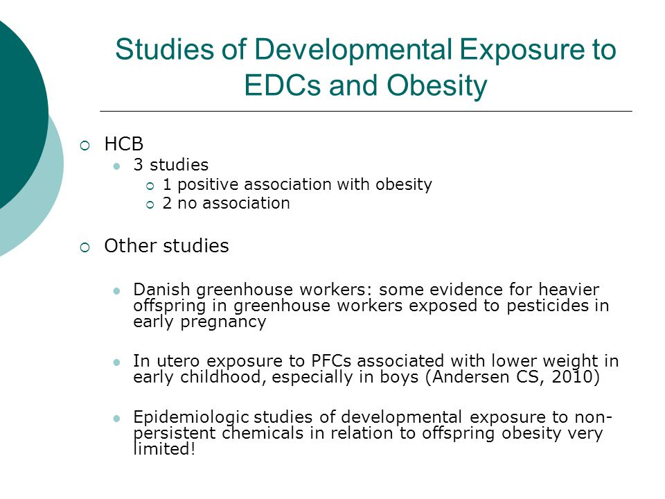 Studies of Developmental Exposure to EDCs and Obesity  HCB 3 studies  1 positive association with obesity  2 no association  Other studies Danish greenhouse workers: some evidence for heavier offspring in greenhouse workers exposed to pesticides in early pregnancy In utero exposure to PFCs associated with lower weight in early childhood, especially in boys (Andersen CS, 2010) Epidemiologic studies of developmental exposure to non- persistent chemicals in relation to offspring obesity very limited!