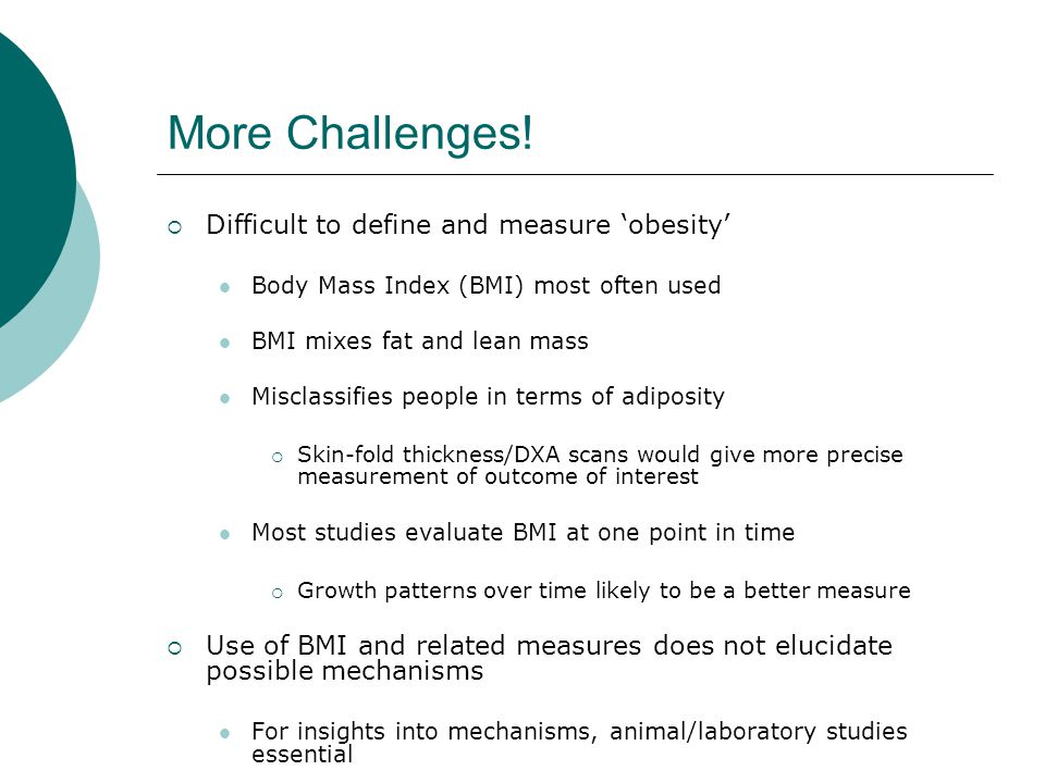 More Challenges!  Difficult to define and measure 'obesity' Body Mass Index (BMI) most often used BMI mixes fat and lean mass Misclassifies people in
