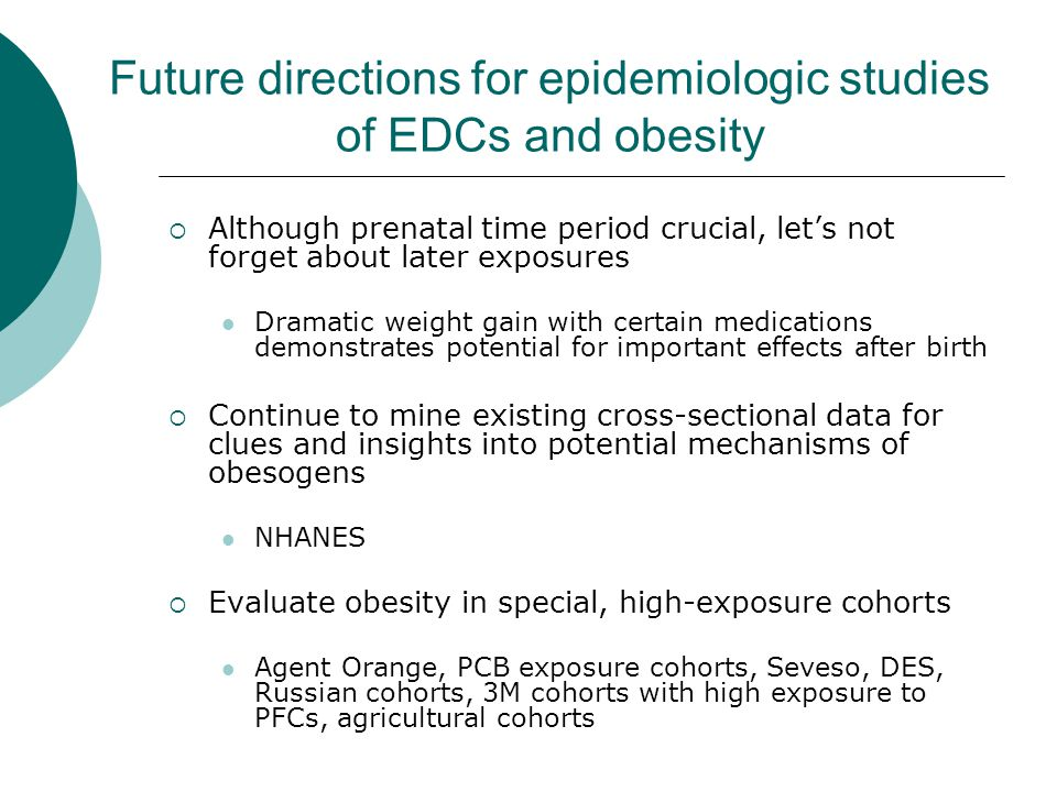 Future directions for epidemiologic studies of EDCs and obesity  Although prenatal time period crucial, let's not forget about later exposures Dramatic weight gain with certain medications demonstrates potential for important effects after birth  Continue to mine existing cross-sectional data for clues and insights into potential mechanisms of obesogens NHANES  Evaluate obesity in special, high-exposure cohorts Agent Orange, PCB exposure cohorts, Seveso, DES, Russian cohorts, 3M cohorts with high exposure to PFCs, agricultural cohorts