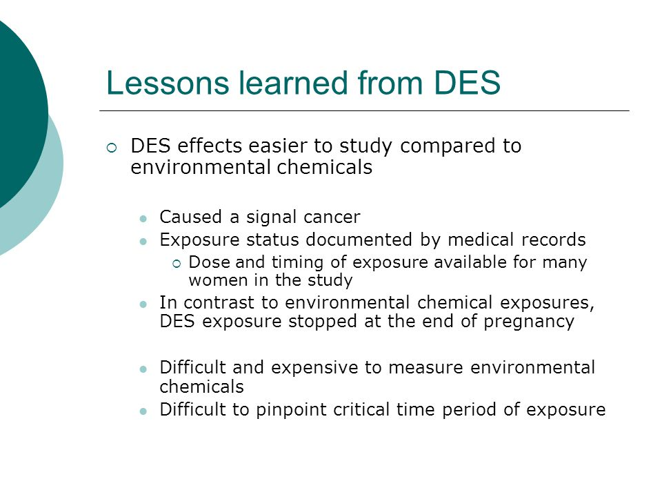 Lessons learned from DES  DES effects easier to study compared to environmental chemicals Caused a signal cancer Exposure status documented by medica