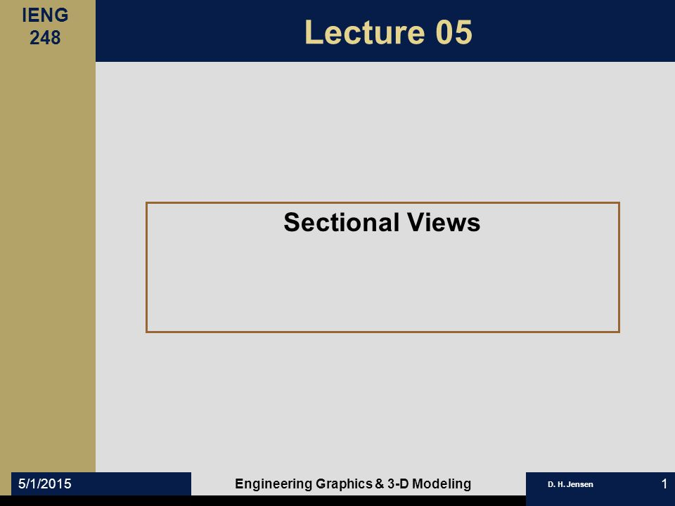 IENG 248 D. H. Jensen 5/1/2015Engineering Graphics & 3-D Modeling1 Lecture 05 Sectional Views