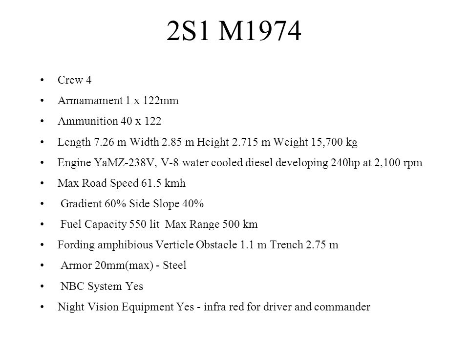 2S1 M1974 Crew 4 Armamament 1 x 122mm Ammunition 40 x 122 Length 7.26 m Width 2.85 m Height 2.715 m Weight 15,700 kg Engine YaMZ-238V, V-8 water coole