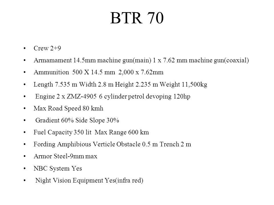 BTR 70 Crew 2+9 Armamament 14.5mm machine gun(main) 1 x 7.62 mm machine gun(coaxial) Ammunition 500 X 14.5 mm 2,000 x 7.62mm Length 7.535 m Width 2.8