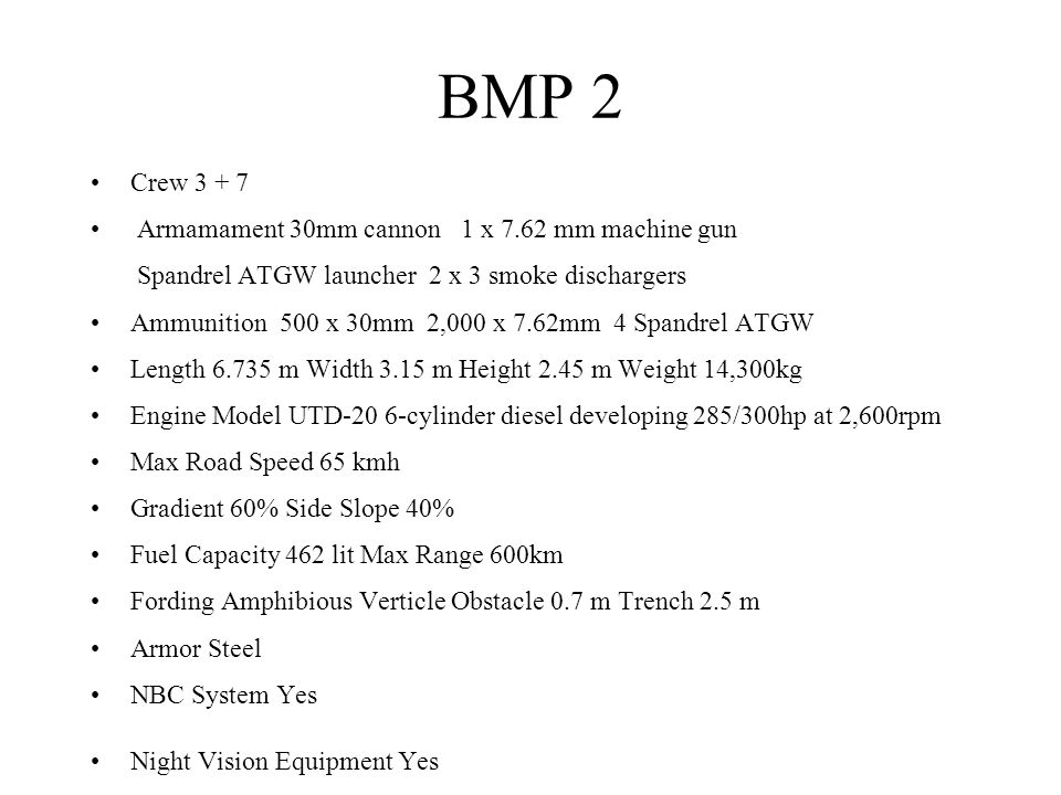 BMP 2 Crew 3 + 7 Armamament 30mm cannon 1 x 7.62 mm machine gun Spandrel ATGW launcher 2 x 3 smoke dischargers Ammunition 500 x 30mm 2,000 x 7.62mm 4