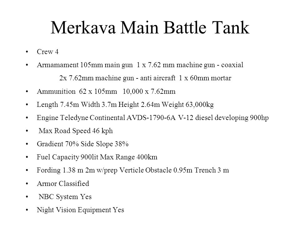 Merkava Main Battle Tank Crew 4 Armamament 105mm main gun 1 x 7.62 mm machine gun - coaxial 2x 7.62mm machine gun - anti aircraft 1 x 60mm mortar Ammu