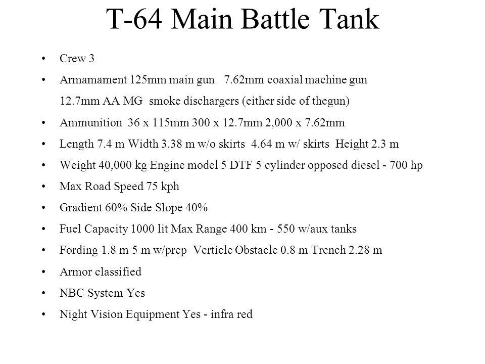 T-64 Main Battle Tank Crew 3 Armamament 125mm main gun 7.62mm coaxial machine gun 12.7mm AA MG smoke dischargers (either side of thegun) Ammunition 36