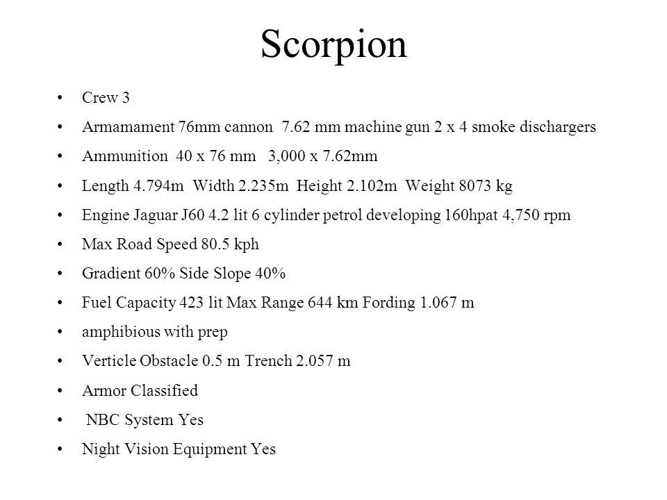 Scorpion Crew 3 Armamament 76mm cannon 7.62 mm machine gun 2 x 4 smoke dischargers Ammunition 40 x 76 mm 3,000 x 7.62mm Length 4.794m Width 2.235m Hei