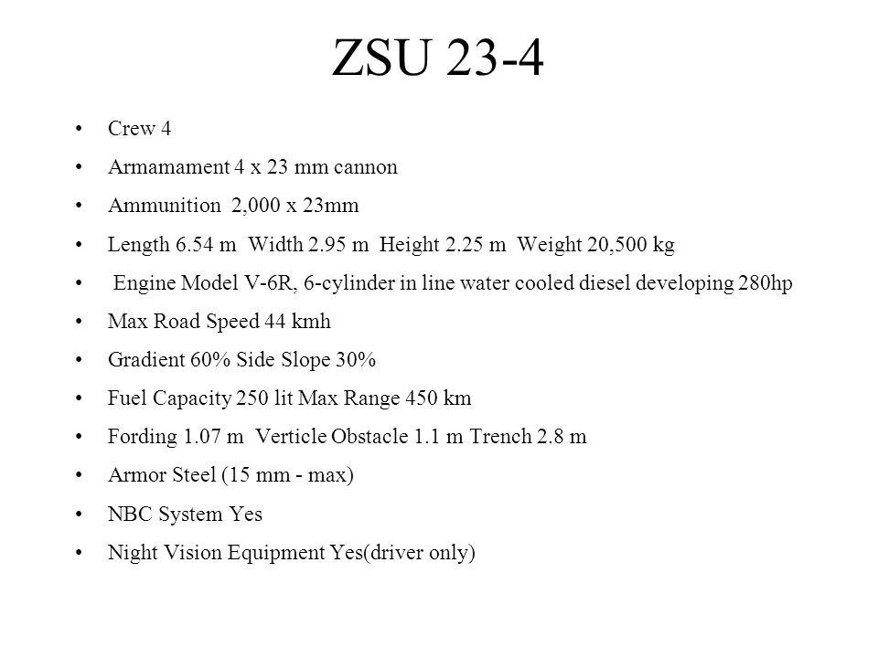 ZSU 23-4 Crew 4 Armamament 4 x 23 mm cannon Ammunition 2,000 x 23mm Length 6.54 m Width 2.95 m Height 2.25 m Weight 20,500 kg Engine Model V-6R, 6-cyl