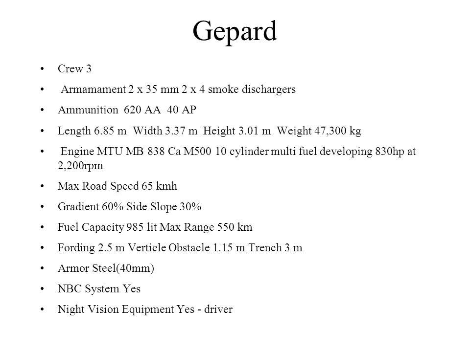 Gepard Crew 3 Armamament 2 x 35 mm 2 x 4 smoke dischargers Ammunition 620 AA 40 AP Length 6.85 m Width 3.37 m Height 3.01 m Weight 47,300 kg Engine MT
