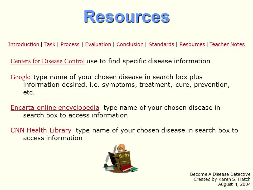 Centers for Disease ControlCenters for Disease Control use to find specific disease information GoogleGoogle type name of your chosen disease in search box plus information desired, i.e.